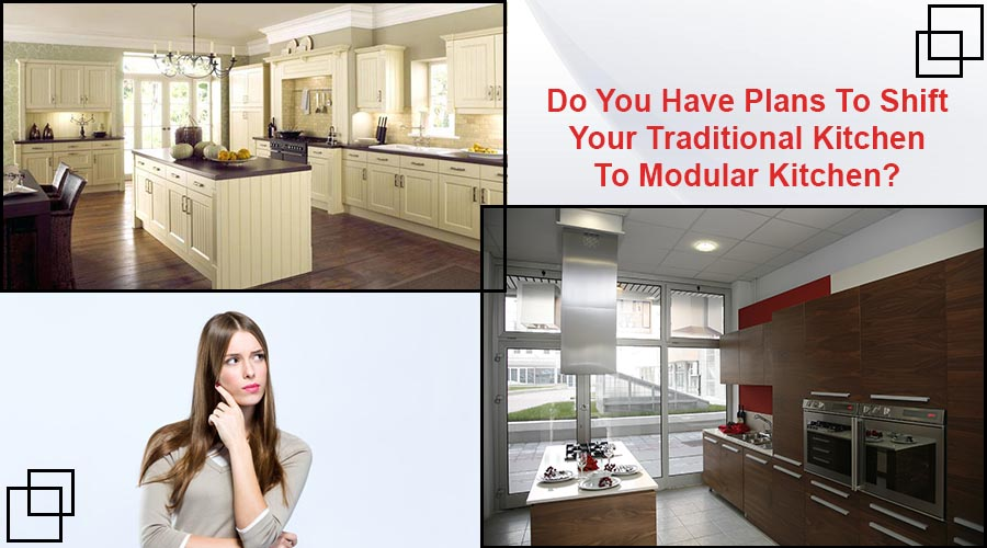 Do You Have Plans To Shift Your Traditional Kitchen To Modular Kitchen